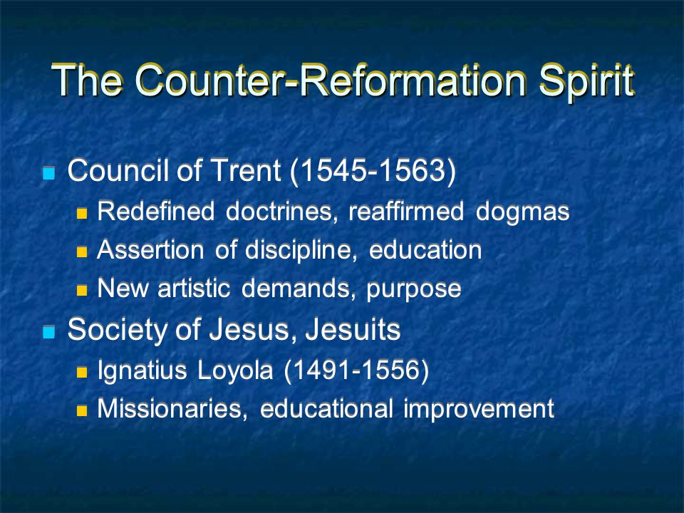 The Counter-Reformation Spirit Council of Trent (1545-1563) Redefined doctrines, reaffirmed dogmas Assertion of discipline, education New artistic demands, purpose Society of Jesus, Jesuits Ignatius Loyola (1491-1556) Missionaries, educational improvement Council of Trent (1545-1563) Redefined doctrines, reaffirmed dogmas Assertion of discipline, education New artistic demands, purpose Society of Jesus, Jesuits Ignatius Loyola (1491-1556) Missionaries, educational improvement