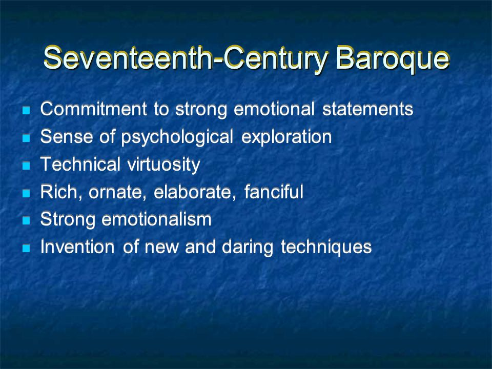 Seventeenth-Century Baroque Commitment to strong emotional statements Sense of psychological exploration Technical virtuosity Rich, ornate, elaborate, fanciful Strong emotionalism Invention of new and daring techniques Commitment to strong emotional statements Sense of psychological exploration Technical virtuosity Rich, ornate, elaborate, fanciful Strong emotionalism Invention of new and daring techniques