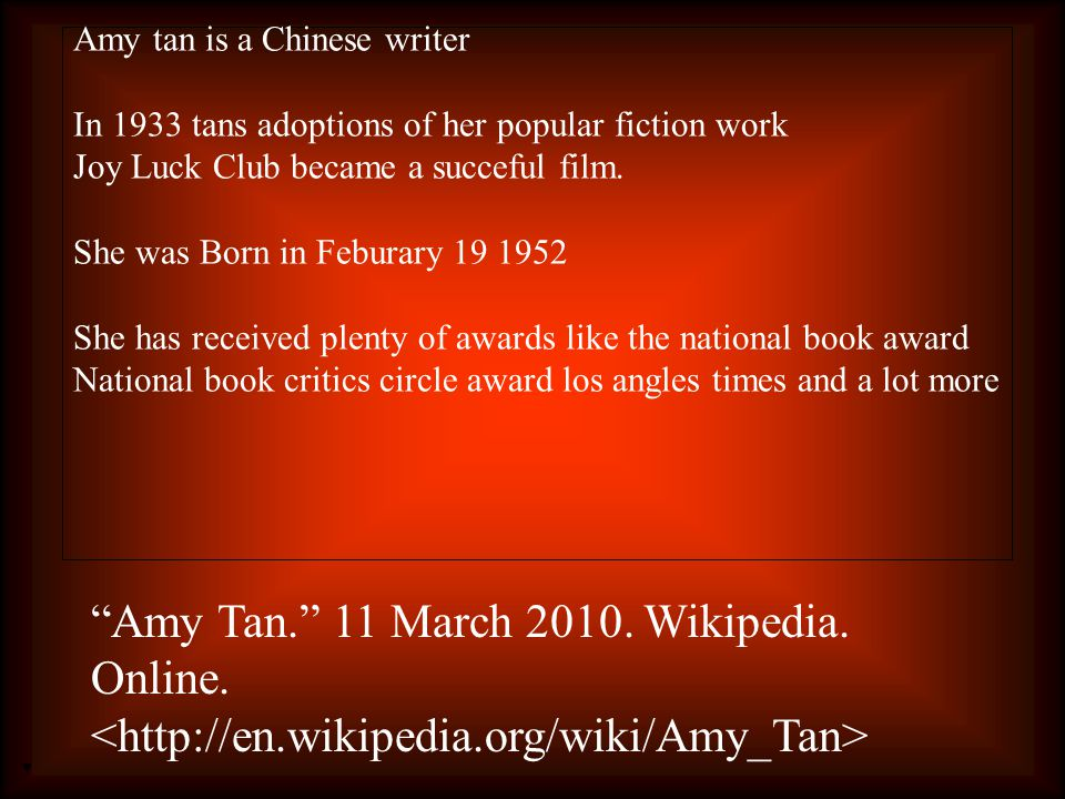 Amy tan is a Chinese writer In 1933 tans adoptions of her popular fiction work Joy Luck Club became a succeful film.