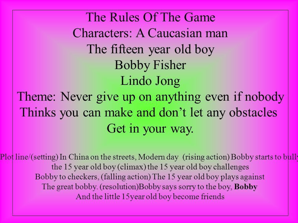 The Rules Of The Game Characters: A Caucasian man The fifteen year old boy Bobby Fisher Lindo Jong Theme: Never give up on anything even if nobody Thinks you can make and don't let any obstacles Get in your way.
