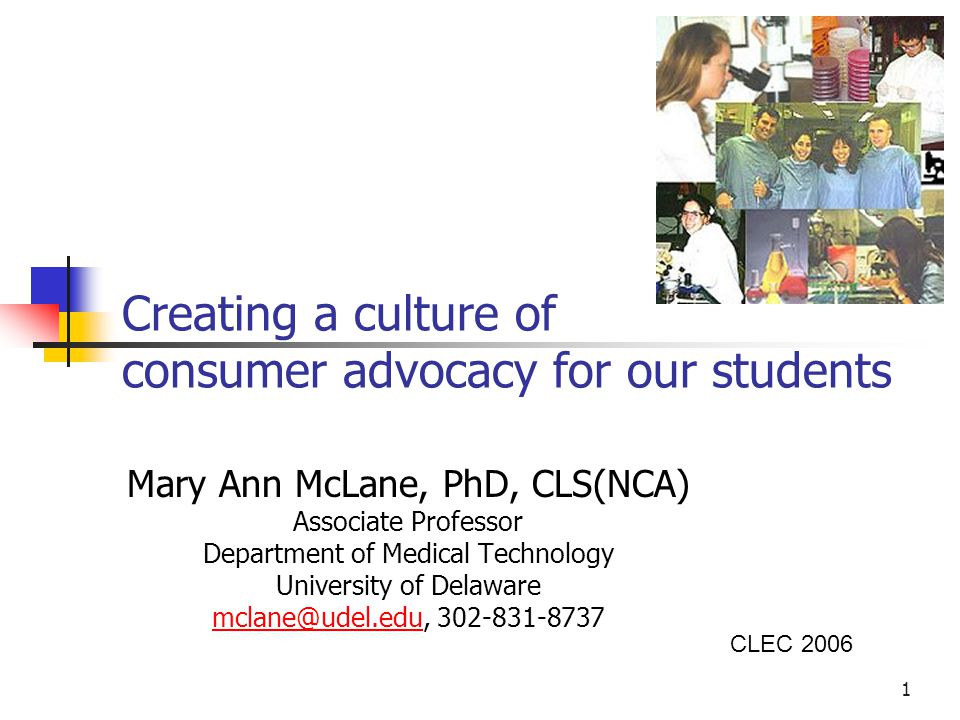1 Creating a culture of consumer advocacy for our students Mary Ann McLane, PhD, CLS(NCA) Associate Professor Department of Medical Technology University of Delaware mclane@udel.edumclane@udel.edu, 302-831-8737 CLEC 2006