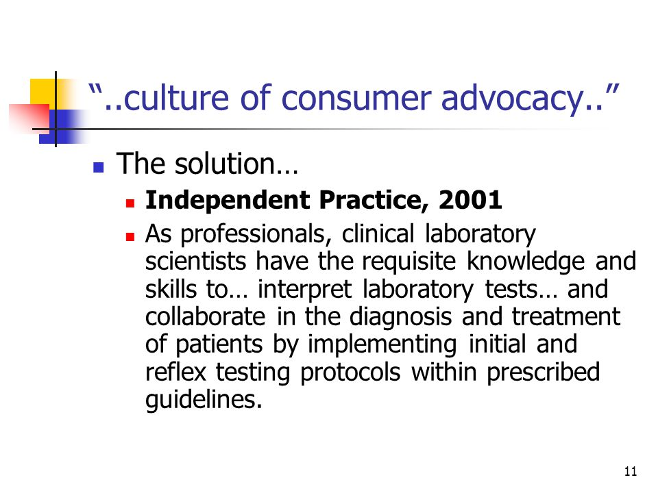 11 ..culture of consumer advocacy.. The solution… Independent Practice, 2001 As professionals, clinical laboratory scientists have the requisite knowledge and skills to… interpret laboratory tests… and collaborate in the diagnosis and treatment of patients by implementing initial and reflex testing protocols within prescribed guidelines.