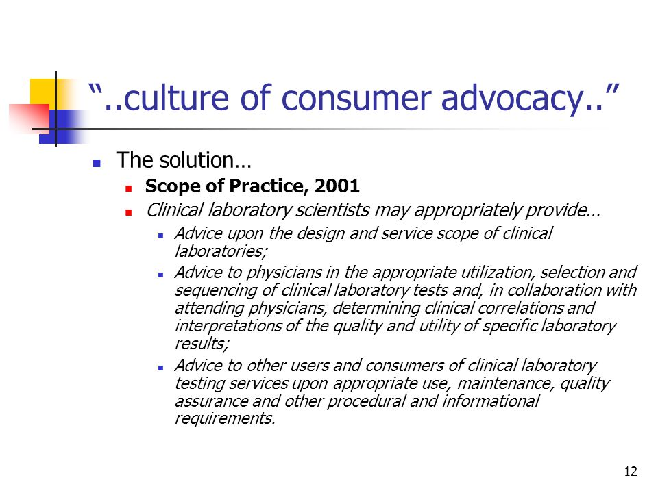 12 ..culture of consumer advocacy.. The solution… Scope of Practice, 2001 Clinical laboratory scientists may appropriately provide… Advice upon the design and service scope of clinical laboratories; Advice to physicians in the appropriate utilization, selection and sequencing of clinical laboratory tests and, in collaboration with attending physicians, determining clinical correlations and interpretations of the quality and utility of specific laboratory results; Advice to other users and consumers of clinical laboratory testing services upon appropriate use, maintenance, quality assurance and other procedural and informational requirements.