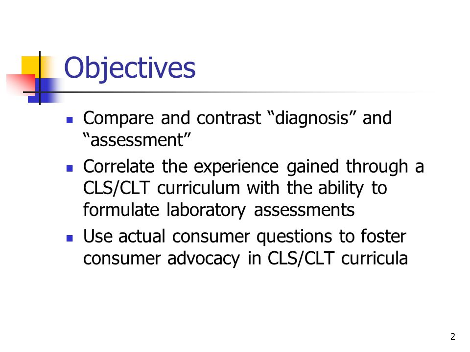 2 Objectives Compare and contrast diagnosis and assessment Correlate the experience gained through a CLS/CLT curriculum with the ability to formulate laboratory assessments Use actual consumer questions to foster consumer advocacy in CLS/CLT curricula