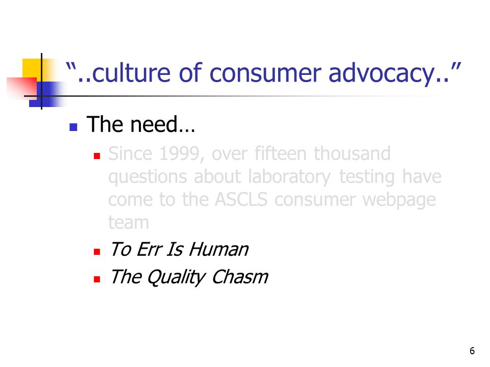 6 ..culture of consumer advocacy.. The need… Since 1999, over fifteen thousand questions about laboratory testing have come to the ASCLS consumer webpage team To Err Is Human The Quality Chasm