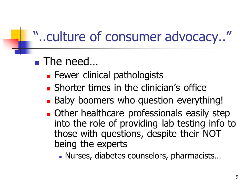 9 ..culture of consumer advocacy.. The need… Fewer clinical pathologists Shorter times in the clinician's office Baby boomers who question everything.