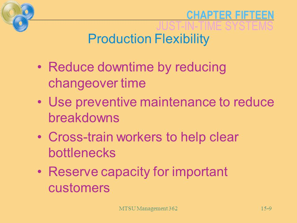 CHAPTER FIFTEEN JUST-IN-TIME SYSTEMS MTSU Management 36215-9 Production Flexibility Reduce downtime by reducing changeover time Use preventive maintenance to reduce breakdowns Cross-train workers to help clear bottlenecks Reserve capacity for important customers