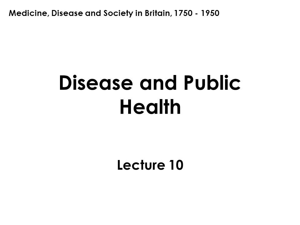 Disease and Public Health Lecture 10 Medicine, Disease and Society in Britain, 1750 - 1950