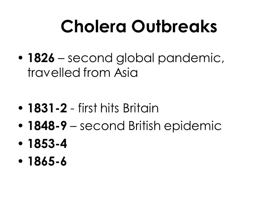 Cholera Outbreaks 1826 – second global pandemic, travelled from Asia 1831-2 - first hits Britain 1848-9 – second British epidemic 1853-4 1865-6