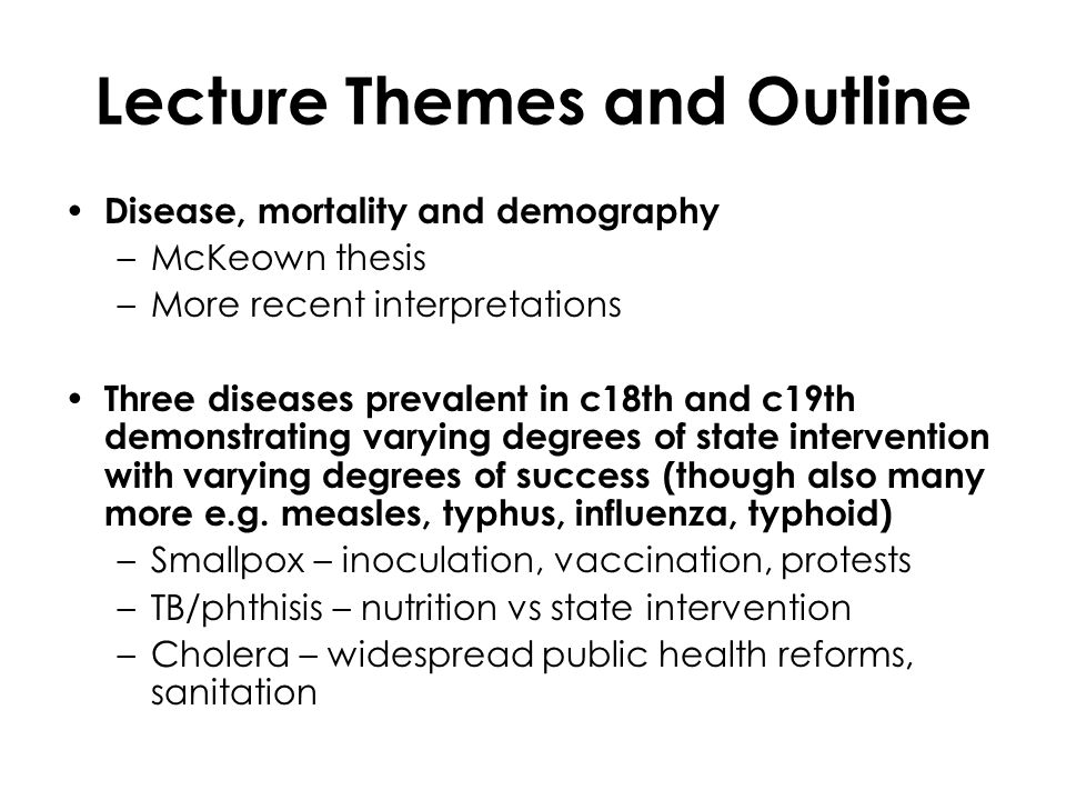 Lecture Themes and Outline Disease, mortality and demography –McKeown thesis –More recent interpretations Three diseases prevalent in c18th and c19th demonstrating varying degrees of state intervention with varying degrees of success (though also many more e.g.