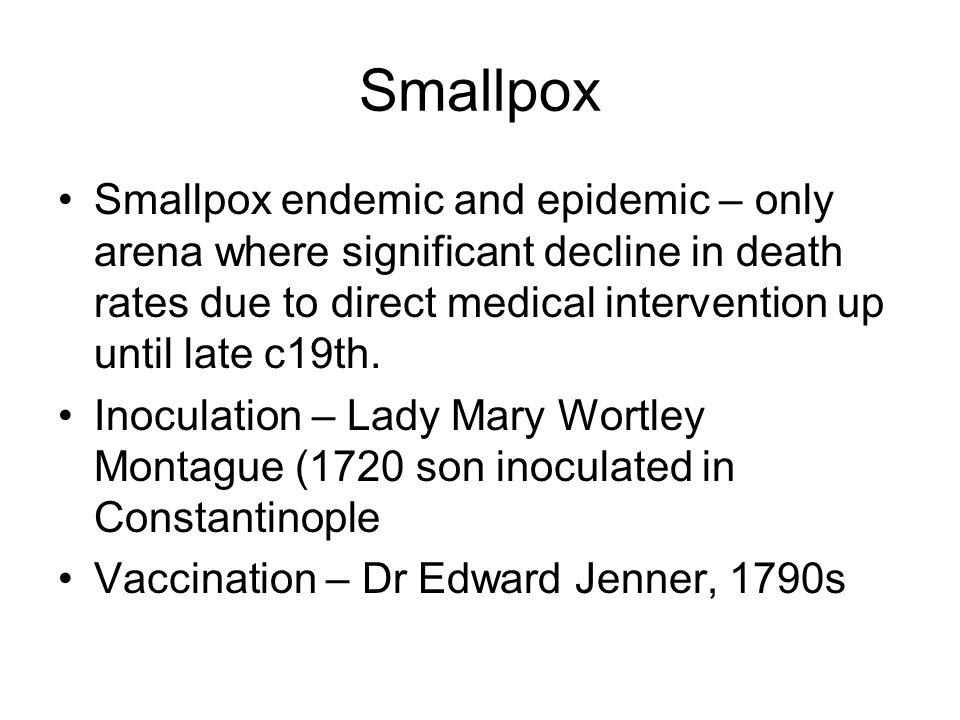 Smallpox endemic and epidemic – only arena where significant decline in death rates due to direct medical intervention up until late c19th.