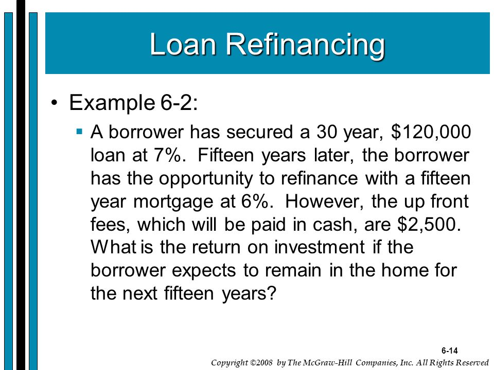 6-14 Copyright ©2008 by The McGraw-Hill Companies, Inc. All Rights Reserved Loan Refinancing Example 6-2:  A borrower has secured a 30 year, $120,000