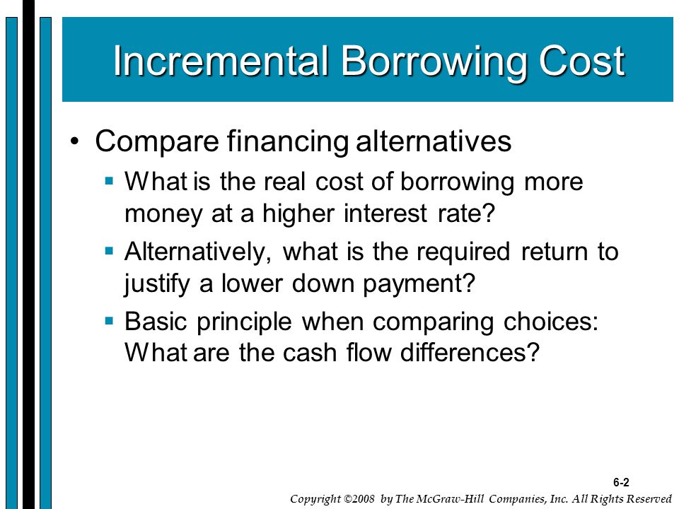 6-2 Copyright ©2008 by The McGraw-Hill Companies, Inc. All Rights Reserved Incremental Borrowing Cost Compare financing alternatives  What is the rea