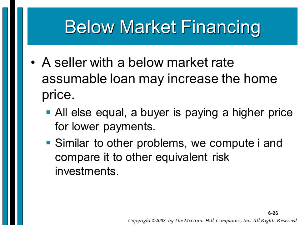 6-26 Copyright ©2008 by The McGraw-Hill Companies, Inc. All Rights Reserved Below Market Financing A seller with a below market rate assumable loan ma
