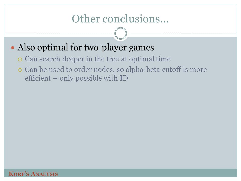 Other conclusions… Also optimal for two-player games  Can search deeper in the tree at optimal time  Can be used to order nodes, so alpha-beta cutof