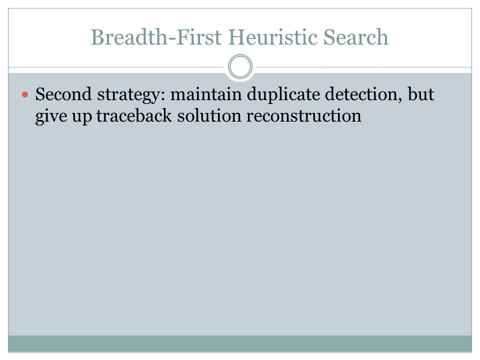 Breadth-First Heuristic Search Second strategy: maintain duplicate detection, but give up traceback solution reconstruction
