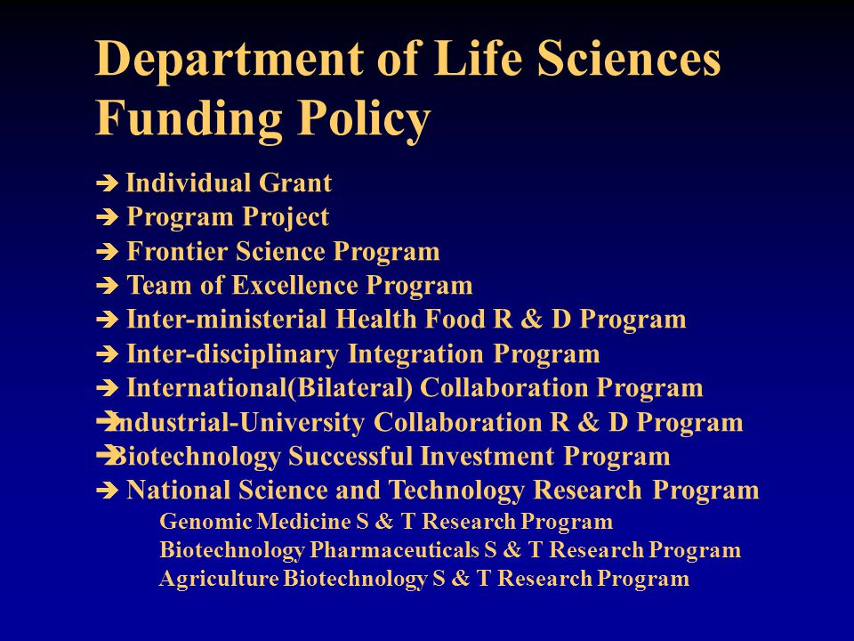 Department of Life Sciences Funding Policy  Individual Grant  Program Project  Frontier Science Program  Team of Excellence Program  Inter-ministerial Health Food R & D Program  Inter-disciplinary Integration Program  International(Bilateral) Collaboration Program  Industrial-University Collaboration R & D Program  Biotechnology Successful Investment Program  National Science and Technology Research Program Genomic Medicine S & T Research Program Biotechnology Pharmaceuticals S & T Research Program Agriculture Biotechnology S & T Research Program