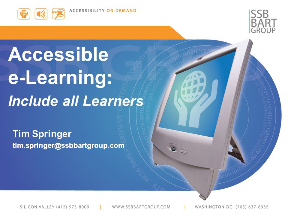 Tim Springer tim.springer@ssbbartgroup.com Accessible e-Learning: Include all Learners