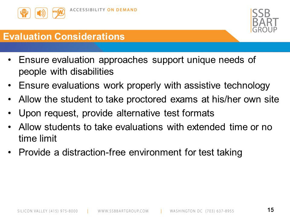 15 Evaluation Considerations Ensure evaluation approaches support unique needs of people with disabilities Ensure evaluations work properly with assistive technology Allow the student to take proctored exams at his/her own site Upon request, provide alternative test formats Allow students to take evaluations with extended time or no time limit Provide a distraction-free environment for test taking