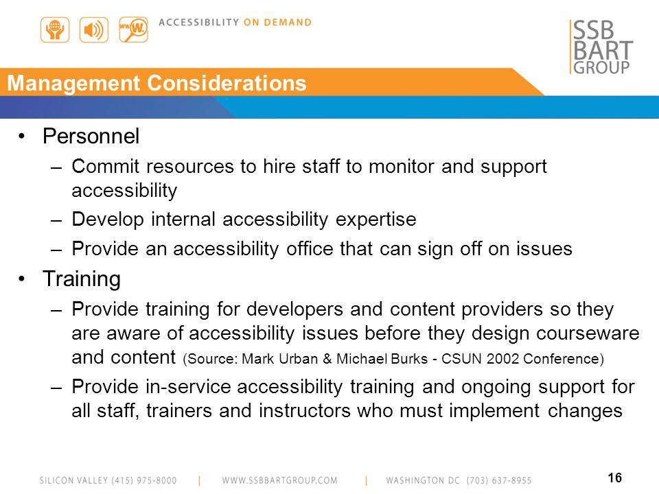 16 Management Considerations Personnel –Commit resources to hire staff to monitor and support accessibility –Develop internal accessibility expertise –Provide an accessibility office that can sign off on issues Training –Provide training for developers and content providers so they are aware of accessibility issues before they design courseware and content (Source: Mark Urban & Michael Burks - CSUN 2002 Conference) –Provide in-service accessibility training and ongoing support for all staff, trainers and instructors who must implement changes