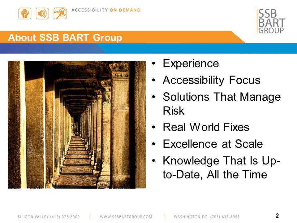 3 About SSB BART Group Fourteen hundred organizations (1452) Fifteen hundred individual accessibility best practices (1512) Twenty-three core technology platforms (23) Twenty-two thousand audits (22,408) One hundred twenty-one thousand human validated accessibility violations (121,290) Fifteen million accessibility violations (15,331,444)