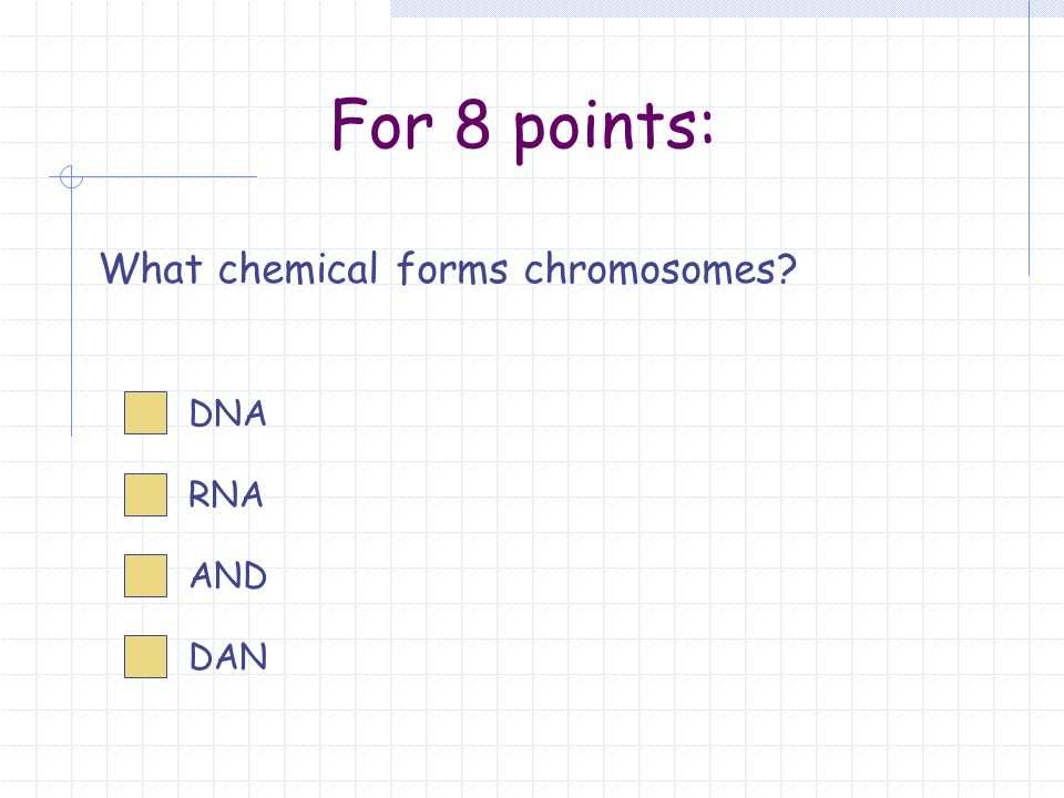 For 8 points: What chemical forms chromosomes DNA RNA AND DAN