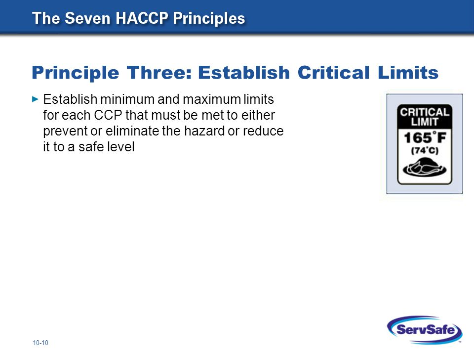 10-10 Principle Three: Establish Critical Limits Establish minimum and maximum limits for each CCP that must be met to either prevent or eliminate the