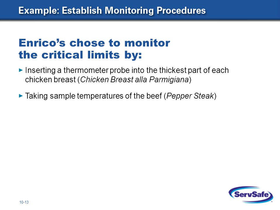 10-13 Inserting a thermometer probe into the thickest part of each chicken breast (Chicken Breast alla Parmigiana) Taking sample temperatures of the beef (Pepper Steak) Enrico's chose to monitor the critical limits by: