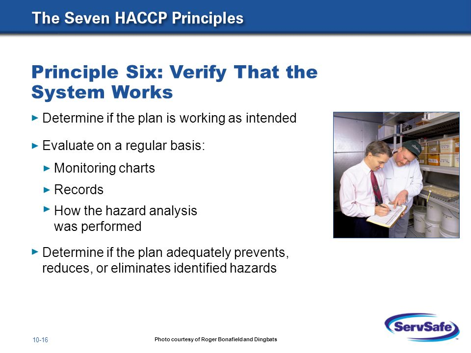 10-16 Determine if the plan is working as intended Evaluate on a regular basis: Monitoring charts Records How the hazard analysis was performed Determine if the plan adequately prevents, reduces, or eliminates identified hazards Principle Six: Verify That the System Works Photo courtesy of Roger Bonafield and Dingbats