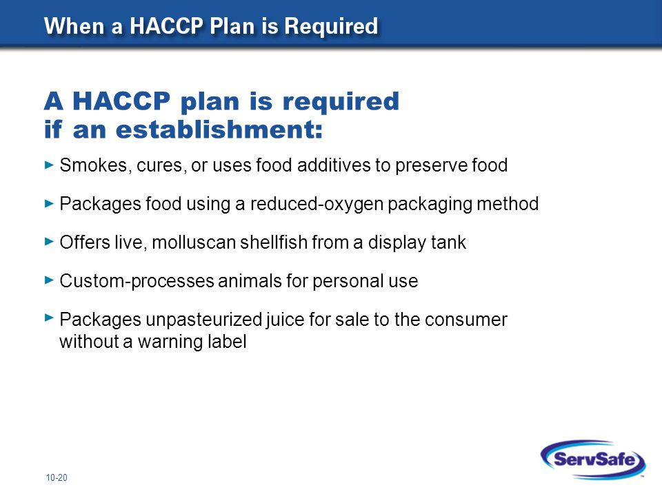 10-20 Smokes, cures, or uses food additives to preserve food Packages food using a reduced-oxygen packaging method Offers live, molluscan shellfish from a display tank Custom-processes animals for personal use Packages unpasteurized juice for sale to the consumer without a warning label A HACCP plan is required if an establishment: