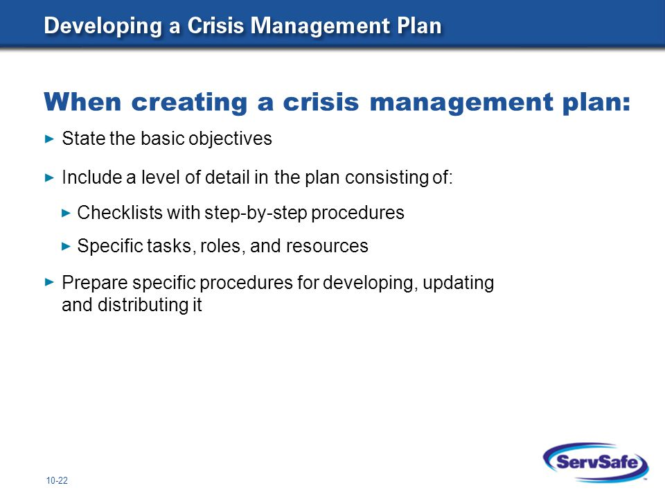 10-22 State the basic objectives Include a level of detail in the plan consisting of: Checklists with step-by-step procedures Specific tasks, roles, and resources Prepare specific procedures for developing, updating and distributing it When creating a crisis management plan: