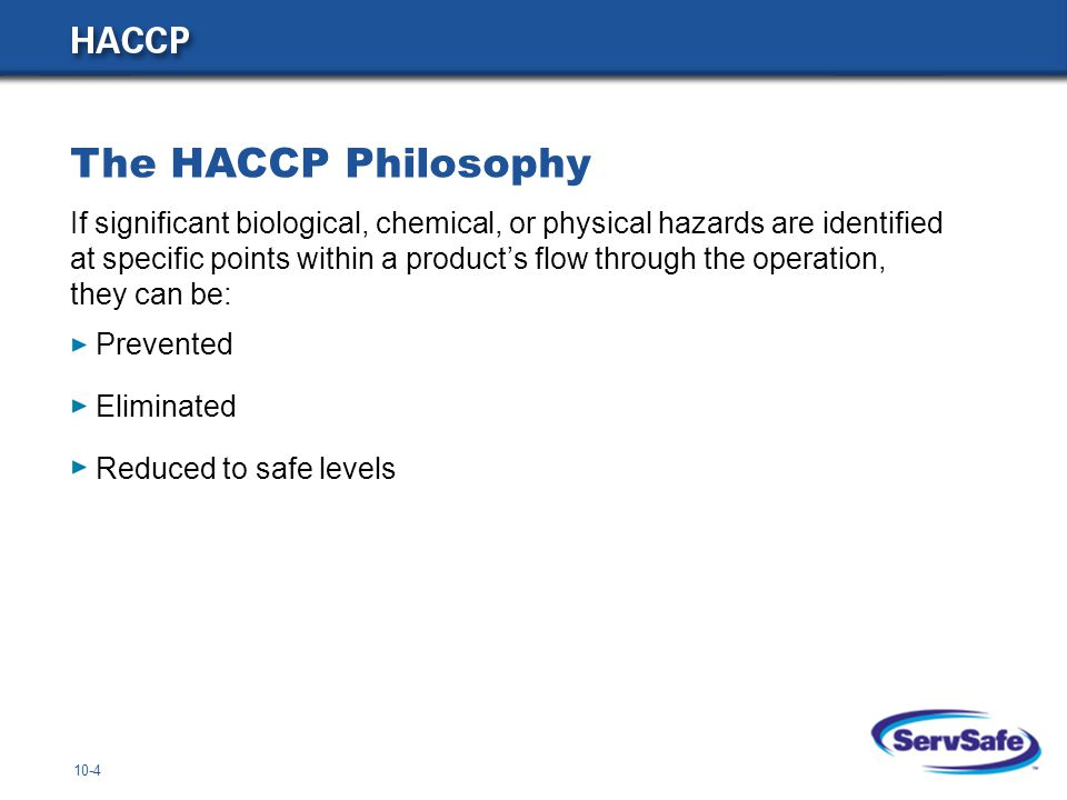10-4 Prevented Eliminated Reduced to safe levels The HACCP Philosophy If significant biological, chemical, or physical hazards are identified at speci
