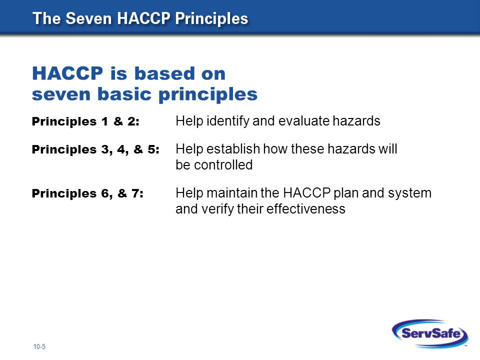 10-5 HACCP is based on seven basic principles Principles 1 & 2: Help identify and evaluate hazards Principles 3, 4, & 5: Help establish how these haza