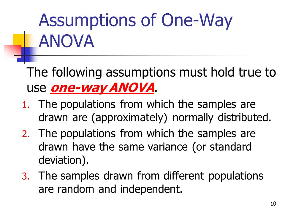 10 Assumptions of One-Way ANOVA  The following assumptions must hold true to use one-way ANOVA. 1. The populations from which the samples are drawn a