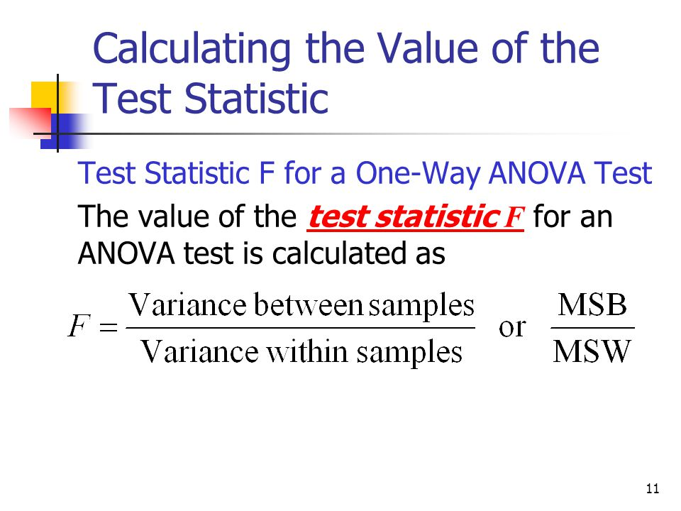 11 Calculating the Value of the Test Statistic  Test Statistic F for a One-Way ANOVA Test  The value of the test statistic F for an ANOVA test is ca