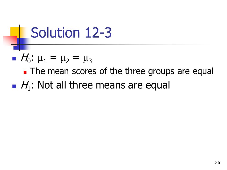 26 Solution 12-3 H 0 : μ 1 = μ 2 = μ 3 The mean scores of the three groups are equal H 1 : Not all three means are equal