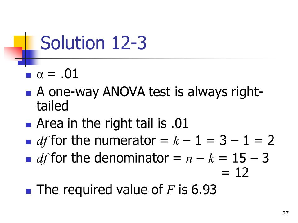 27 Solution 12-3 α =.01 A one-way ANOVA test is always right- tailed Area in the right tail is.01 df for the numerator = k – 1 = 3 – 1 = 2 df for the