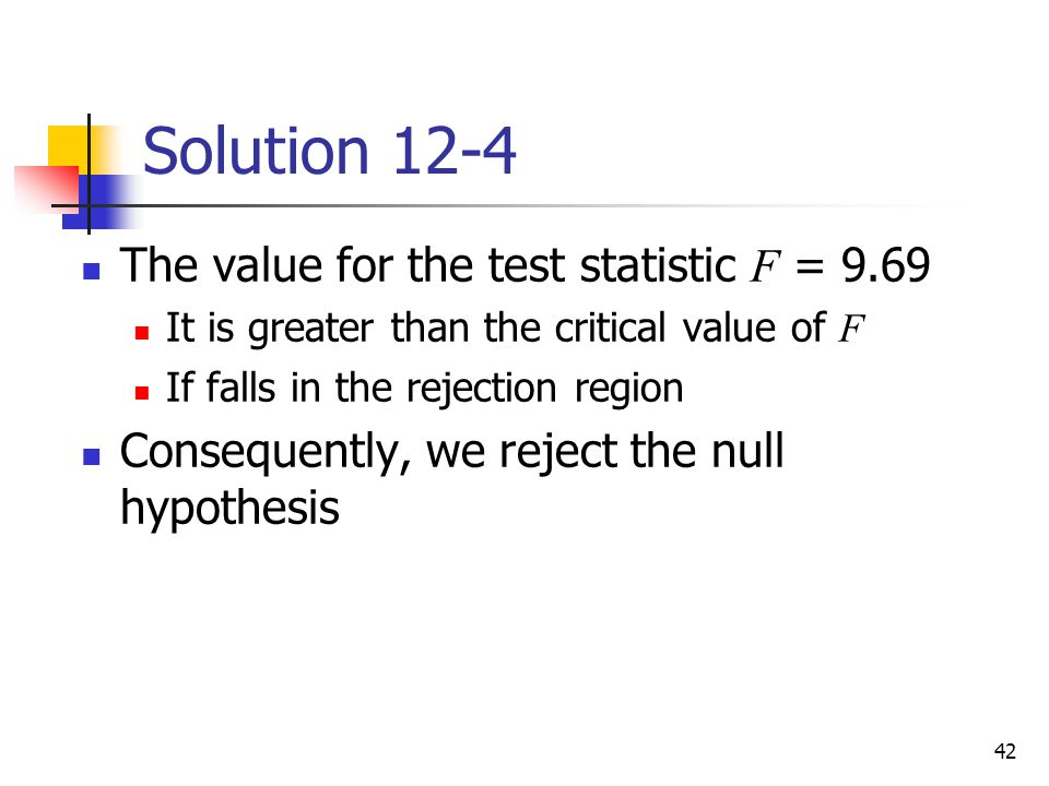 42 Solution 12-4 The value for the test statistic F = 9.69 It is greater than the critical value of F If falls in the rejection region Consequently, w