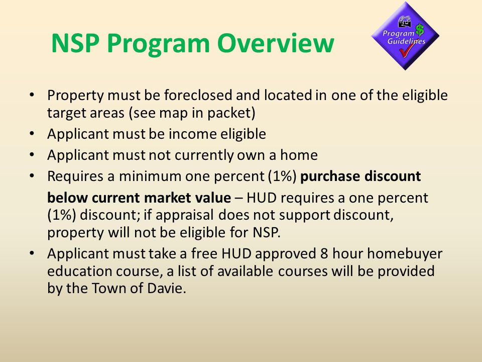 NSP Program Overview Property must be foreclosed and located in one of the eligible target areas (see map in packet) Applicant must be income eligible Applicant must not currently own a home Requires a minimum one percent (1%) purchase discount below current market value – HUD requires a one percent (1%) discount; if appraisal does not support discount, property will not be eligible for NSP.