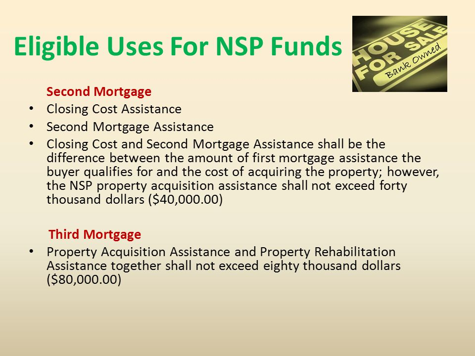 Eligible Uses For NSP Funds Second Mortgage Closing Cost Assistance Second Mortgage Assistance Closing Cost and Second Mortgage Assistance shall be the difference between the amount of first mortgage assistance the buyer qualifies for and the cost of acquiring the property; however, the NSP property acquisition assistance shall not exceed forty thousand dollars ($40,000.00) Third Mortgage Property Acquisition Assistance and Property Rehabilitation Assistance together shall not exceed eighty thousand dollars ($80,000.00)