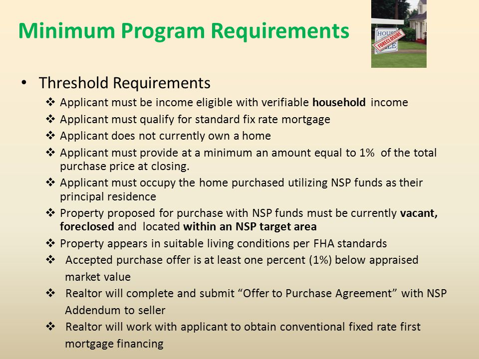 Minimum Program Requirements Threshold Requirements  Applicant must be income eligible with verifiable household income  Applicant must qualify for standard fix rate mortgage  Applicant does not currently own a home  Applicant must provide at a minimum an amount equal to 1% of the total purchase price at closing.