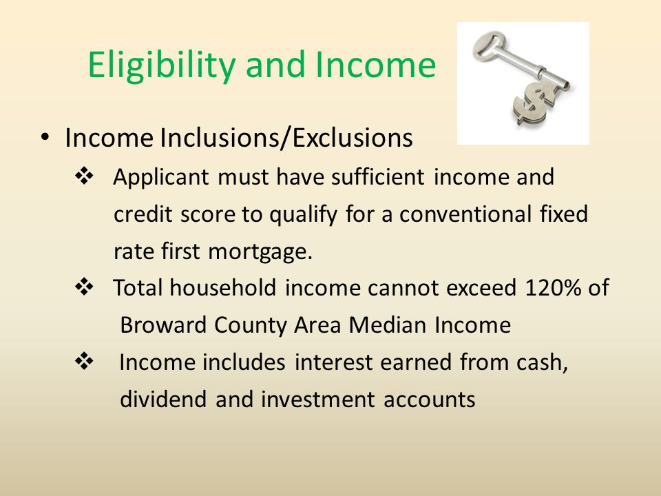 Eligibility and Income Income Inclusions/Exclusions  Applicant must have sufficient income and credit score to qualify for a conventional fixed rate first mortgage.