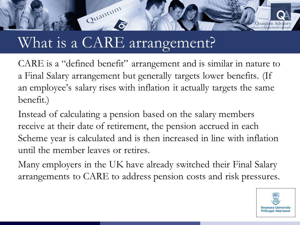 """What is a CARE arrangement? CARE is a """"defined benefit"""" arrangement and is similar in nature to a Final Salary arrangement but generally targets lower"""