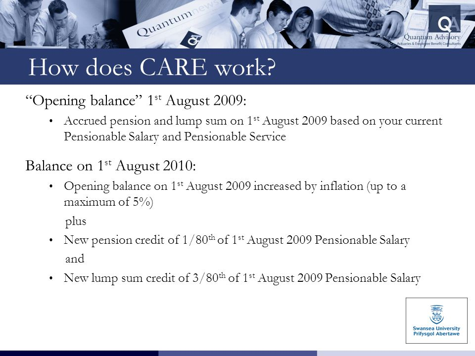 """How does CARE work? """"Opening balance"""" 1 st August 2009: Accrued pension and lump sum on 1 st August 2009 based on your current Pensionable Salary and"""