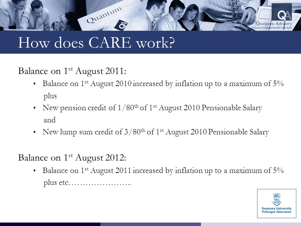 How does CARE work? Balance on 1 st August 2011: Balance on 1 st August 2010 increased by inflation up to a maximum of 5% plus New pension credit of 1