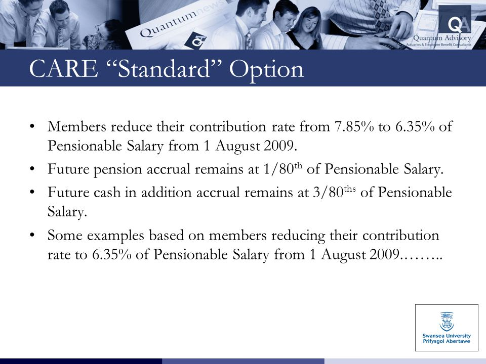 """CARE """"Standard"""" Option Members reduce their contribution rate from 7.85% to 6.35% of Pensionable Salary from 1 August 2009. Future pension accrual rem"""