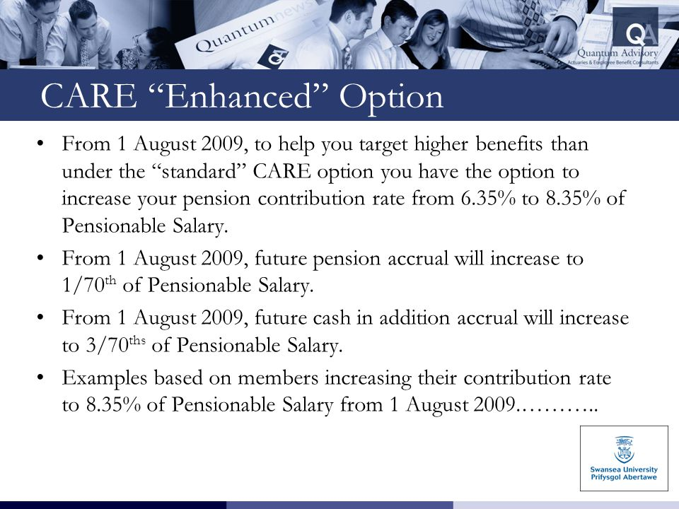 CARE Enhanced Option From 1 August 2009, to help you target higher benefits than under the standard CARE option you have the option to increase your pension contribution rate from 6.35% to 8.35% of Pensionable Salary.