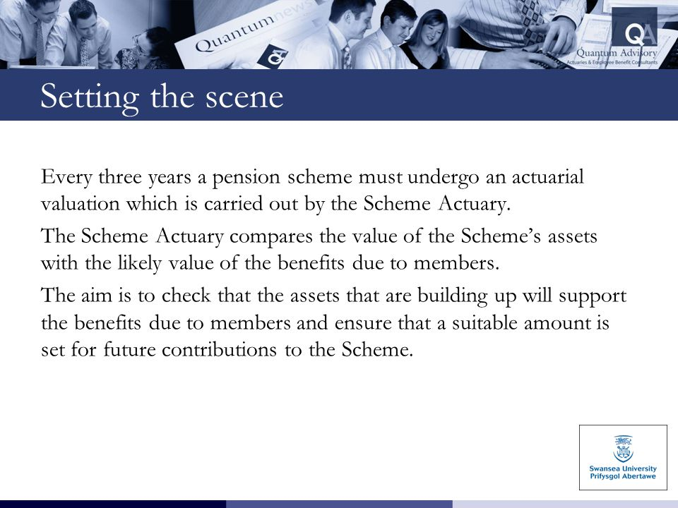 Setting the scene Every three years a pension scheme must undergo an actuarial valuation which is carried out by the Scheme Actuary. The Scheme Actuar