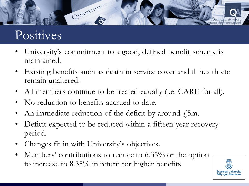 Positives University's commitment to a good, defined benefit scheme is maintained. Existing benefits such as death in service cover and ill health etc