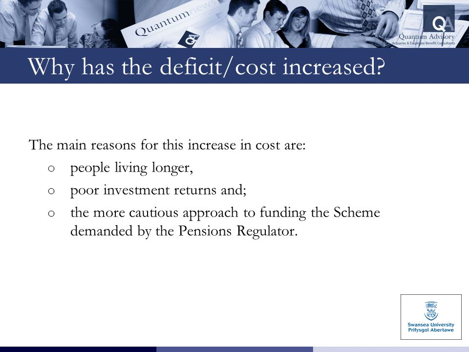 Why has the deficit/cost increased? The main reasons for this increase in cost are: o people living longer, o poor investment returns and; o the more